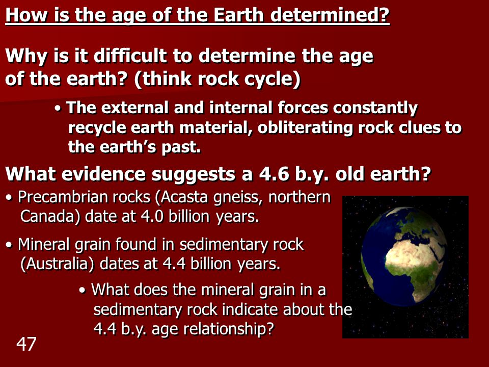 How is the age of the Earth determined? Why is it difficult to determine the age of the earth? (think rock cycle) The external and internal forces con