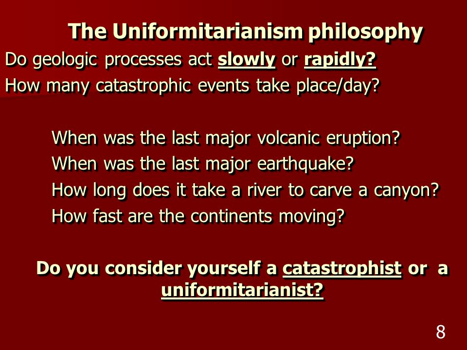 The Uniformitarianism philosophy Do geologic processes act slowly or rapidly? How many catastrophic events take place/day? When was the last major vol
