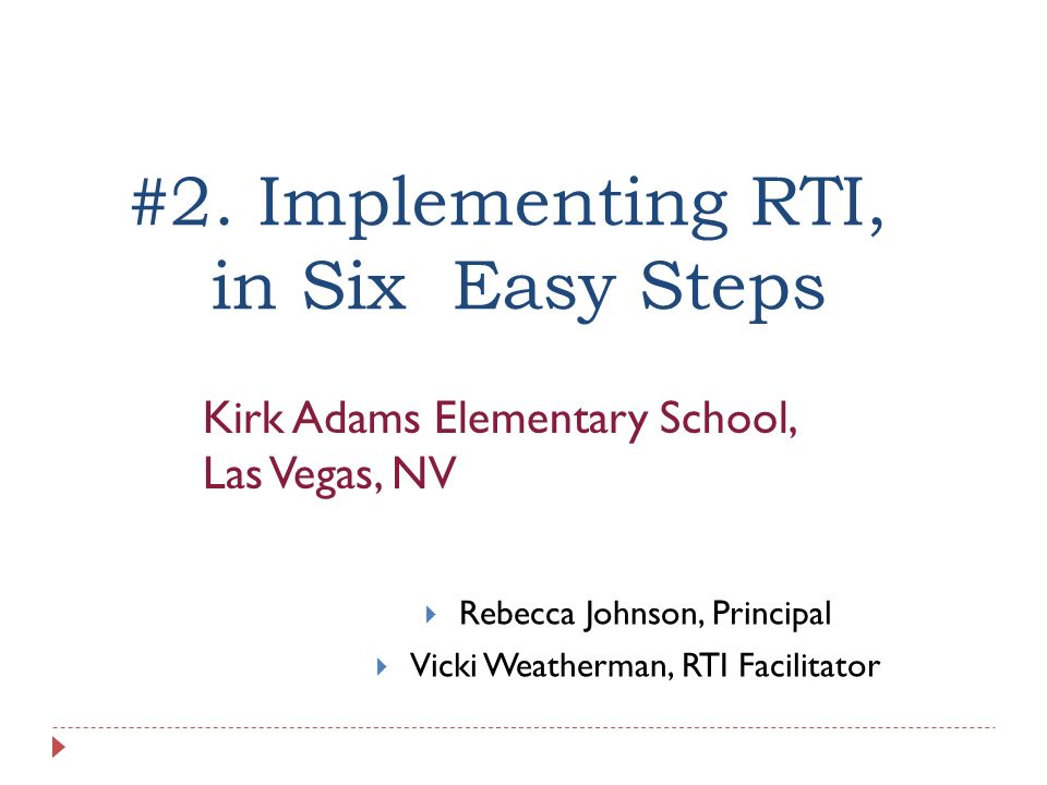 #2. Implementing RTI, in Six Easy Steps Rebecca Johnson, Principal Vicki Weatherman, RTI Facilitator Kirk Adams Elementary School, Las Vegas, NV