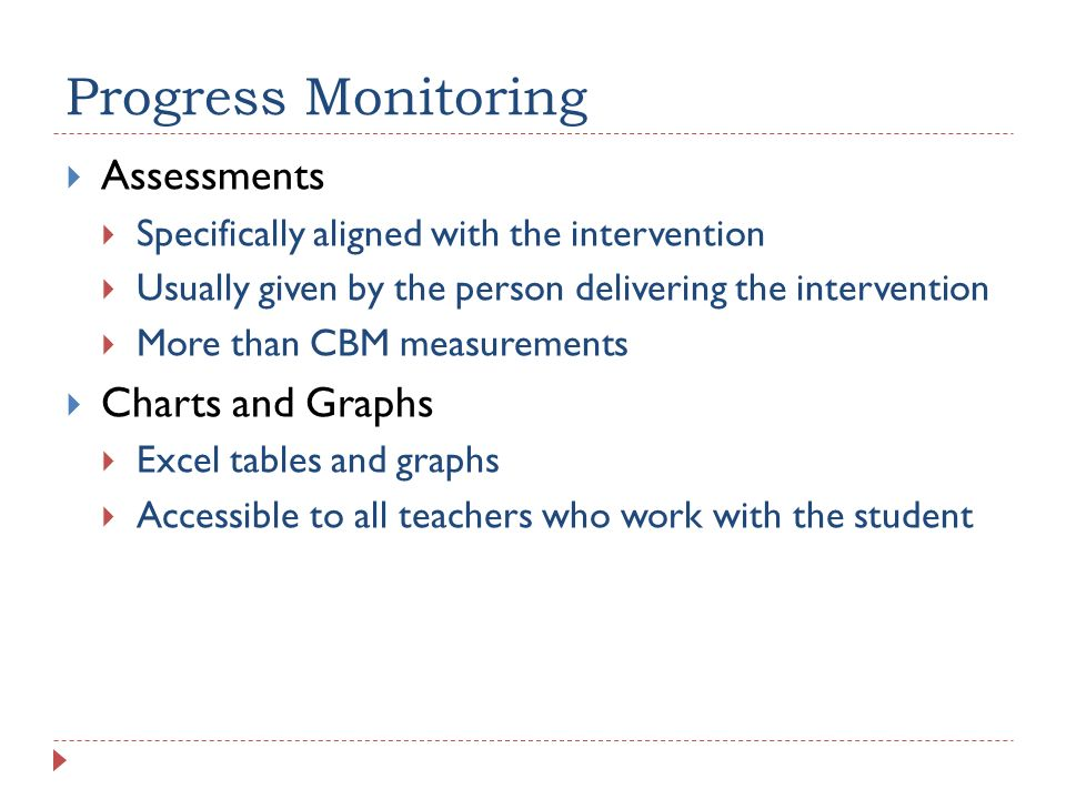 Progress Monitoring Assessments Specifically aligned with the intervention Usually given by the person delivering the intervention More than CBM measu