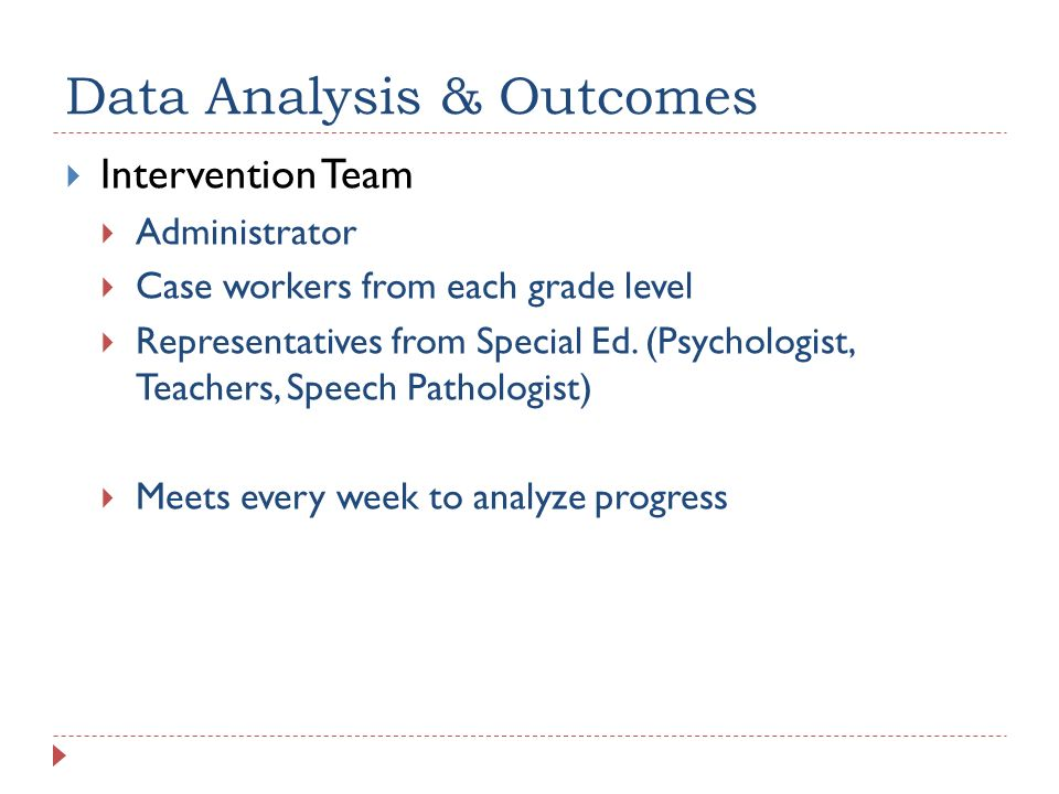 Data Analysis & Outcomes Intervention Team Administrator Case workers from each grade level Representatives from Special Ed. (Psychologist, Teachers,