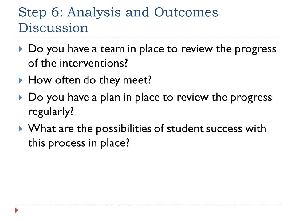 Step 6: Analysis and Outcomes Discussion Do you have a team in place to review the progress of the interventions? How often do they meet? Do you have