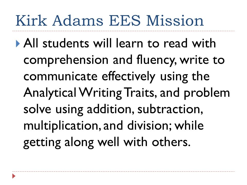 Kirk Adams EES Mission All students will learn to read with comprehension and fluency, write to communicate effectively using the Analytical Writing T