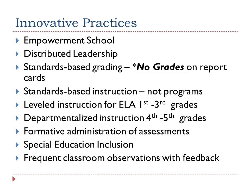 Innovative Practices Empowerment School Distributed Leadership Standards-based grading – *No Grades on report cards Standards-based instruction – not