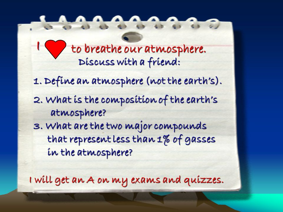 II to breathe our atmosphere. I will get an A on my exams and quizzes. Discuss with a friend: 1.Define an atmosphere (not the earths). 2. What is the