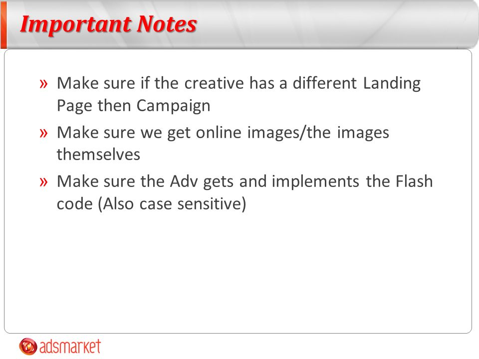 Important Notes » Make sure if the creative has a different Landing Page then Campaign » Make sure we get online images/the images themselves » Make sure the Adv gets and implements the Flash code (Also case sensitive)
