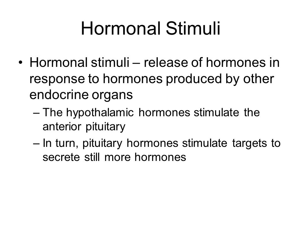 Hormonal Stimuli Hormonal stimuli – release of hormones in response to hormones produced by other endocrine organs –The hypothalamic hormones stimulat
