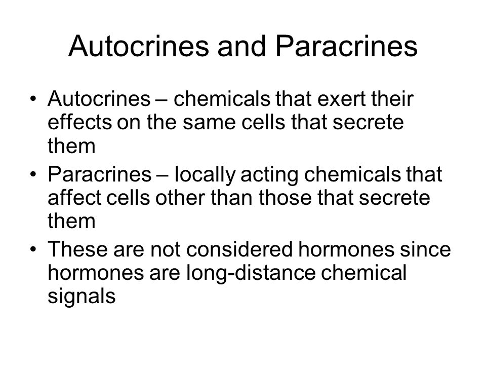 Autocrines and Paracrines Autocrines – chemicals that exert their effects on the same cells that secrete them Paracrines – locally acting chemicals th