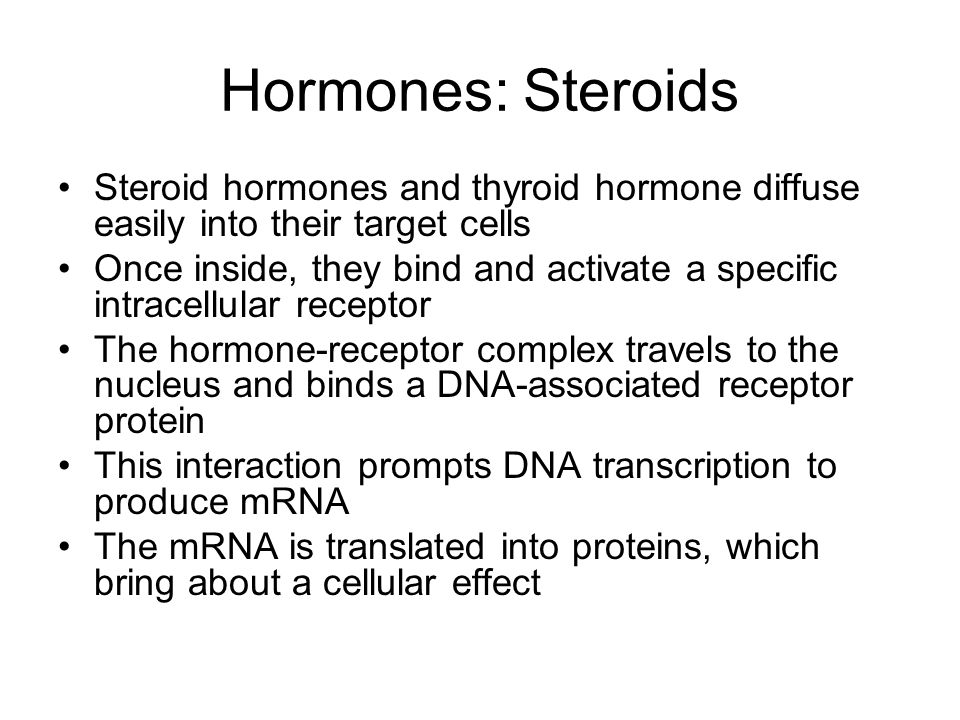 Hormones: Steroids Steroid hormones and thyroid hormone diffuse easily into their target cells Once inside, they bind and activate a specific intracel