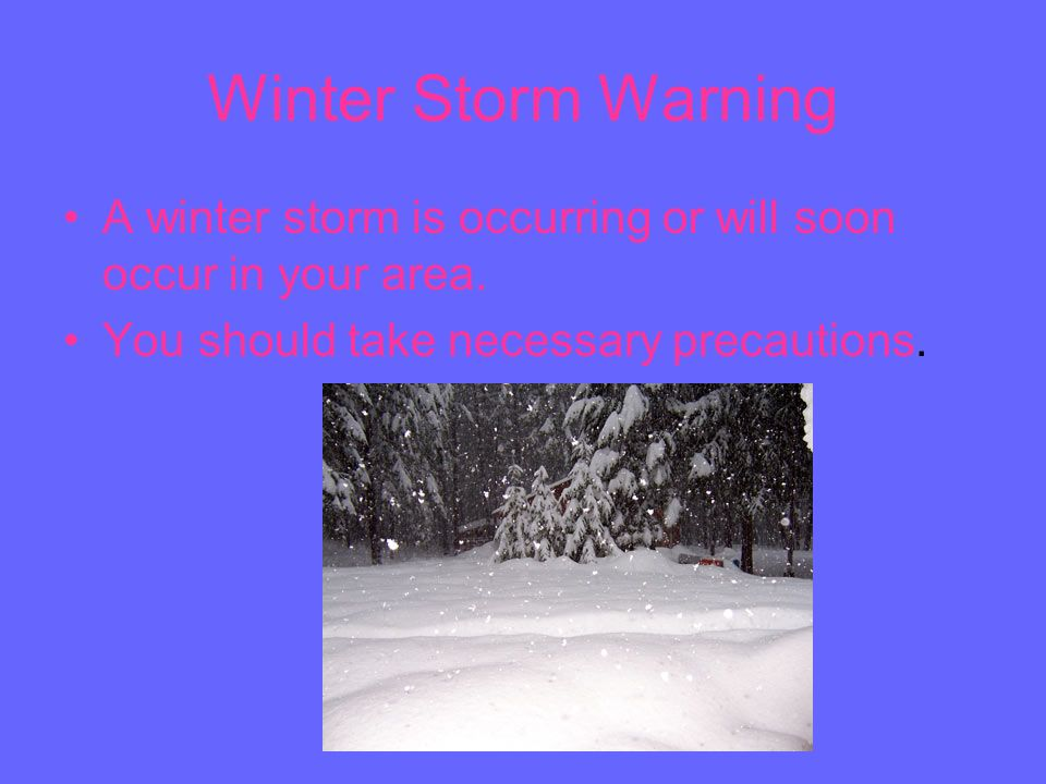 Winter Storm Warning A winter storm is occurring or will soon occur in your area. You should take necessary precautions.