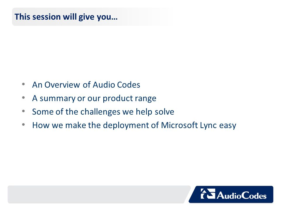This session will give you… An Overview of Audio Codes A summary or our product range Some of the challenges we help solve How we make the deployment