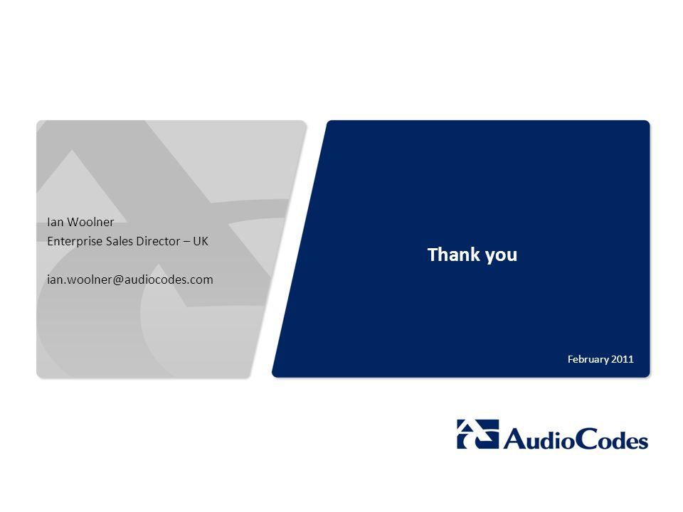 © 2011 AudioCodes Ltd. All rights reserved. AudioCodes Confidential Proprietary Thank you February 2011 Ian Woolner Enterprise Sales Director – UK ian