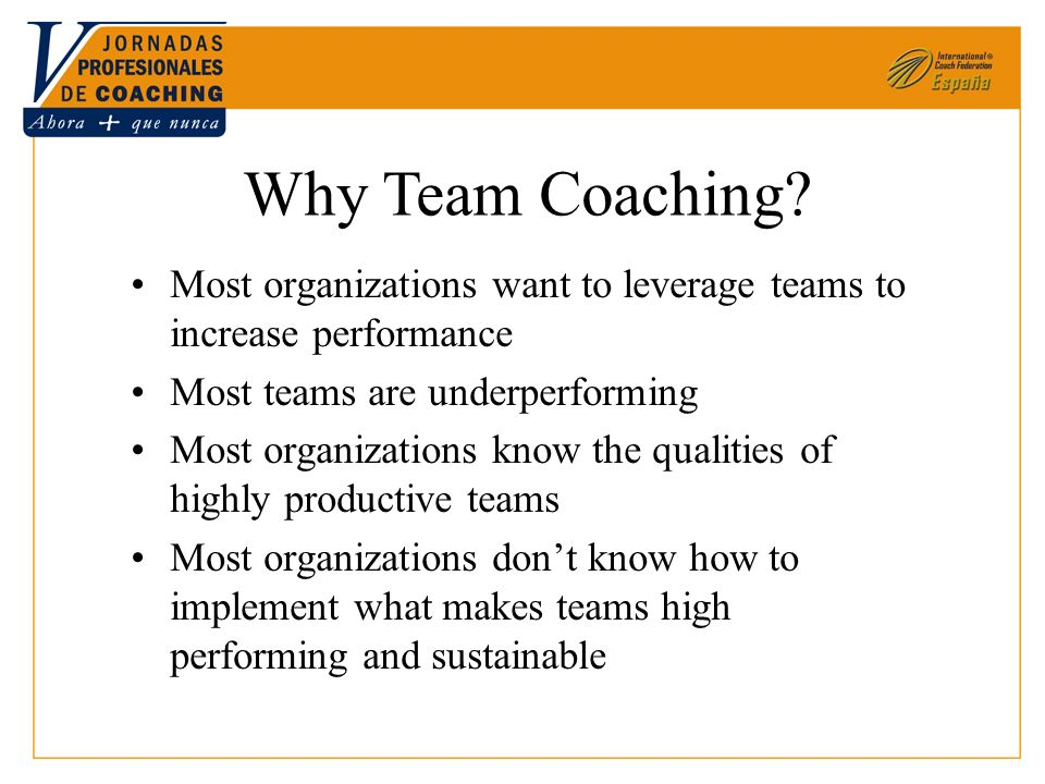 Why Team Coaching? Most organizations want to leverage teams to increase performance Most teams are underperforming Most organizations know the qualit