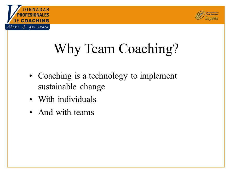 Why Team Coaching? Coaching is a technology to implement sustainable change With individuals And with teams