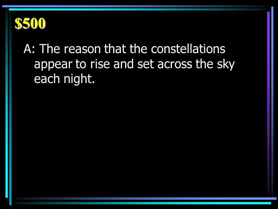 $500 A: The reason that the constellations appear to rise and set across the sky each night.