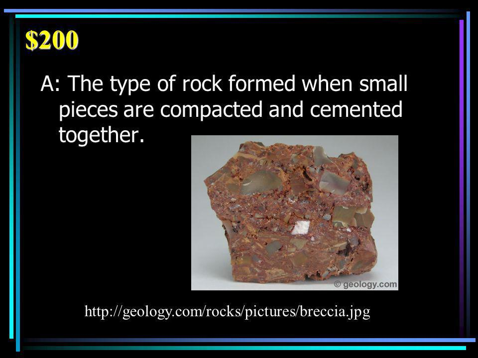 $200 A: The type of rock formed when small pieces are compacted and cemented together.
