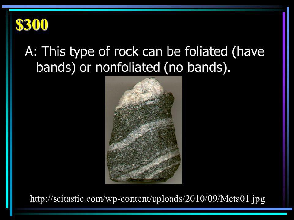 $300 A: This type of rock can be foliated (have bands) or nonfoliated (no bands).
