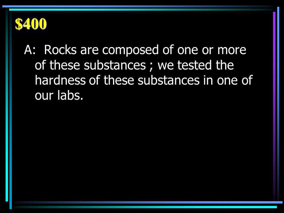 $400 A: Rocks are composed of one or more of these substances ; we tested the hardness of these substances in one of our labs.