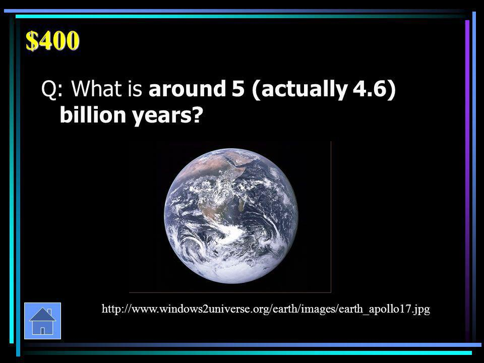 $400 Q: What is around 5 (actually 4.6) billion years.
