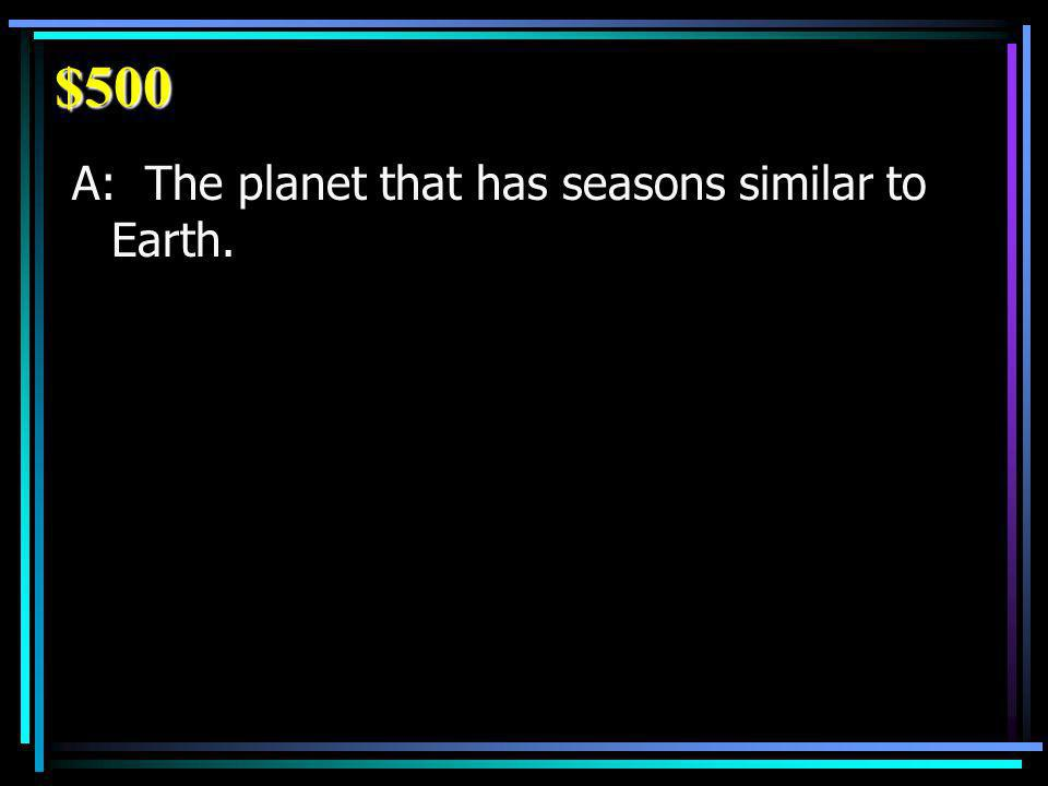 $500 A: The planet that has seasons similar to Earth.