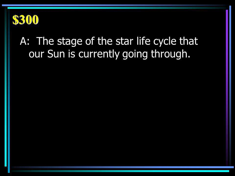 $300 A: The stage of the star life cycle that our Sun is currently going through.
