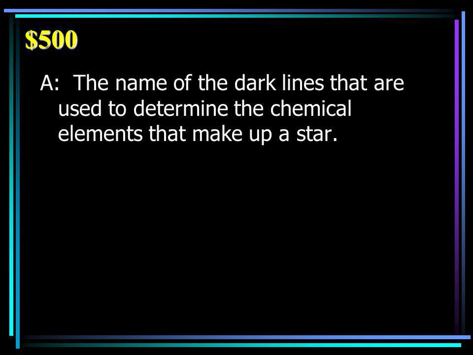 $500 A: The name of the dark lines that are used to determine the chemical elements that make up a star.