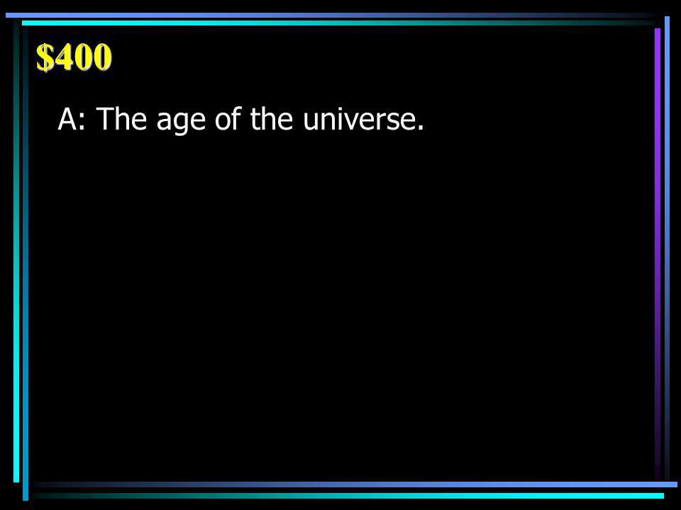 $400 A: The age of the universe.