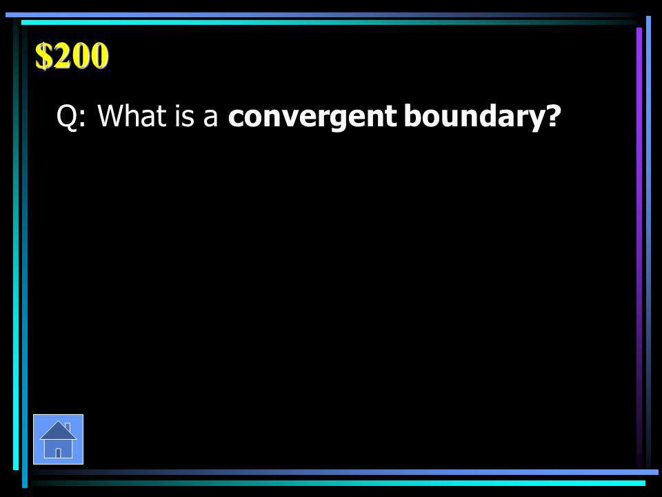 $200 Q: What is a convergent boundary
