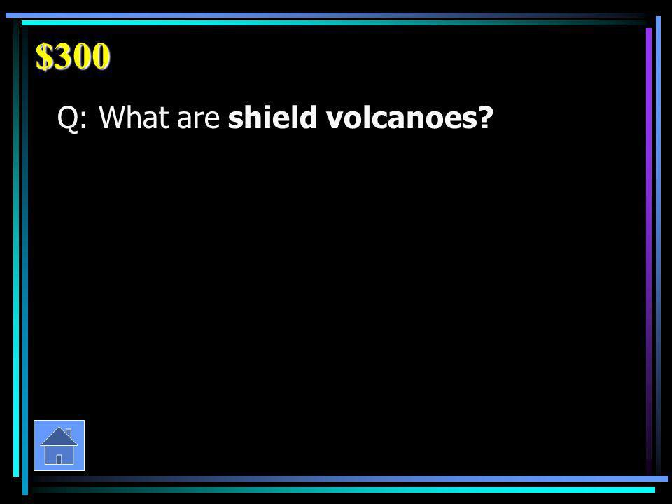 $300 Q: What are shield volcanoes