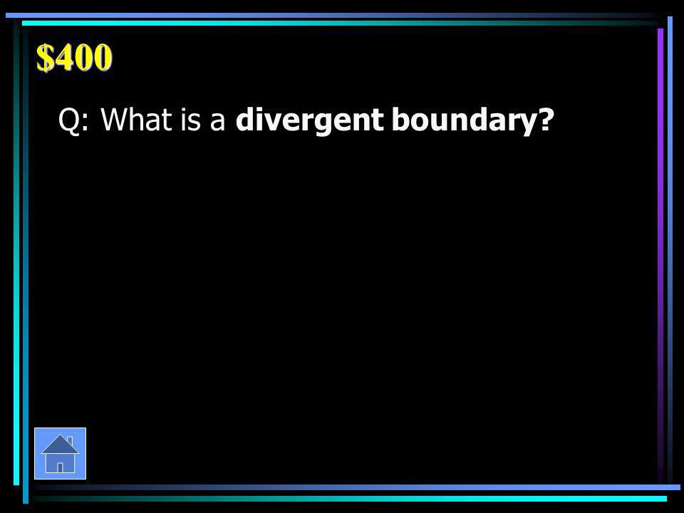 $400 Q: What is a divergent boundary