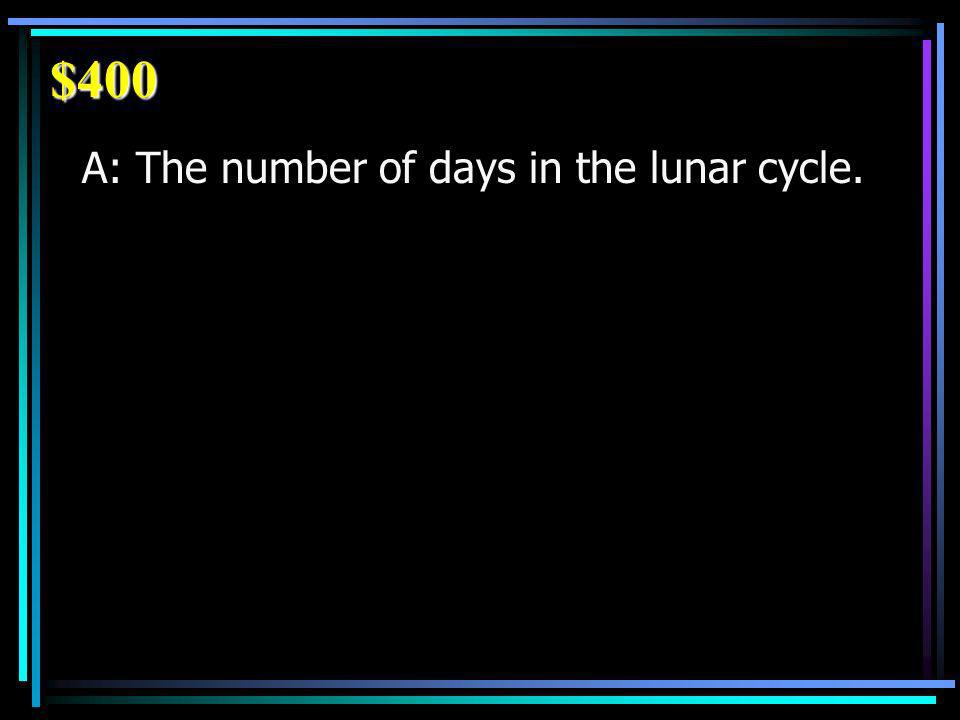 $400 A: The number of days in the lunar cycle.