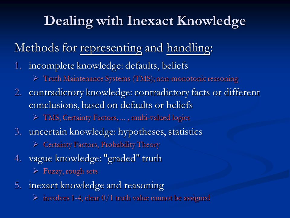Dealing with Inexact Knowledge Methods for representing and handling: 1.incomplete knowledge: defaults, beliefs Truth Maintenance Systems (TMS); non-m