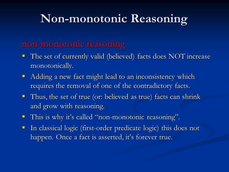 Non-monotonic Reasoning non-monotonic reasoning The set of currently valid (believed) facts does NOT increase monotonically. The set of currently vali