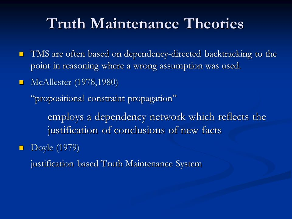 Truth Maintenance Theories TMS are often based on dependency-directed backtracking to the point in reasoning where a wrong assumption was used. TMS ar