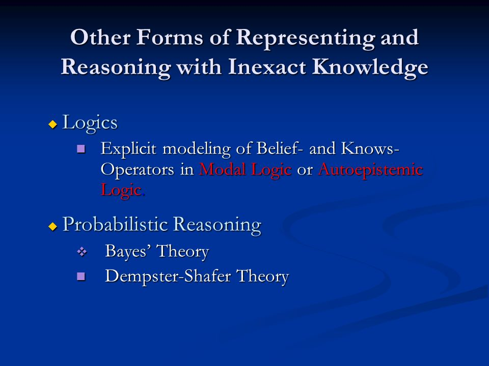 Other Forms of Representing and Reasoning with Inexact Knowledge u Logics Explicit modeling of Belief- and Knows- Operators in Modal Logic or Autoepis