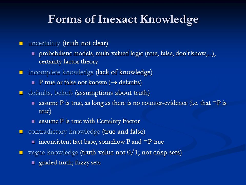 Forms of Inexact Knowledge uncertainty (truth not clear) uncertainty (truth not clear) probabilistic models, multi-valued logic (true, false, don't kn