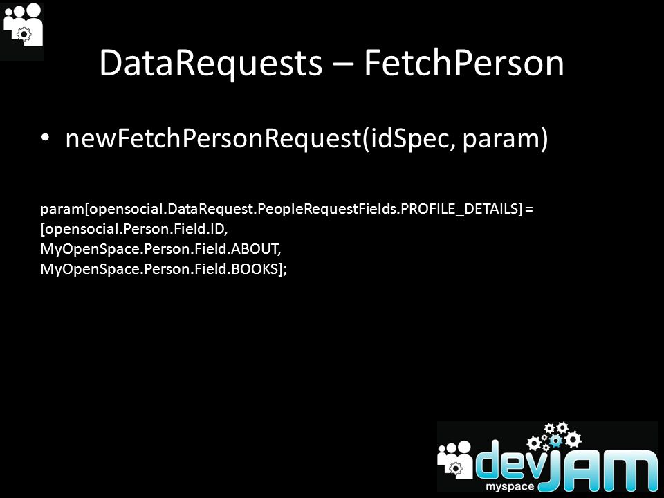 DataRequests – FetchPerson newFetchPersonRequest(idSpec, param) param[opensocial.DataRequest.PeopleRequestFields.PROFILE_DETAILS] = [opensocial.Person.Field.ID, MyOpenSpace.Person.Field.ABOUT, MyOpenSpace.Person.Field.BOOKS];