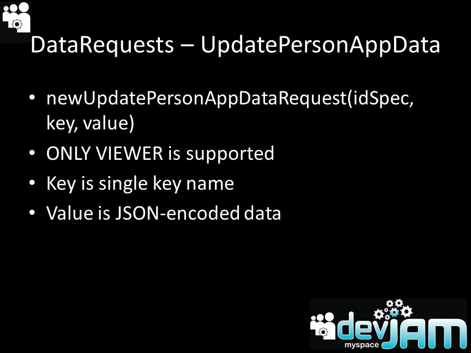 DataRequests – UpdatePersonAppData newUpdatePersonAppDataRequest(idSpec, key, value) ONLY VIEWER is supported Key is single key name Value is JSON-encoded data