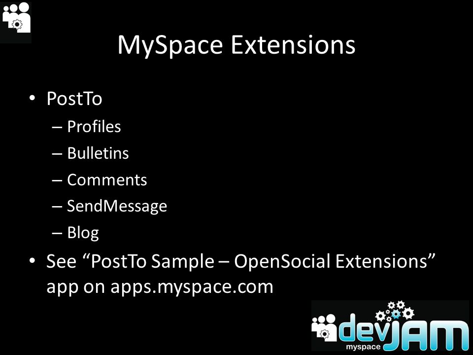 MySpace Extensions PostTo – Profiles – Bulletins – Comments – SendMessage – Blog See PostTo Sample – OpenSocial Extensions app on apps.myspace.com