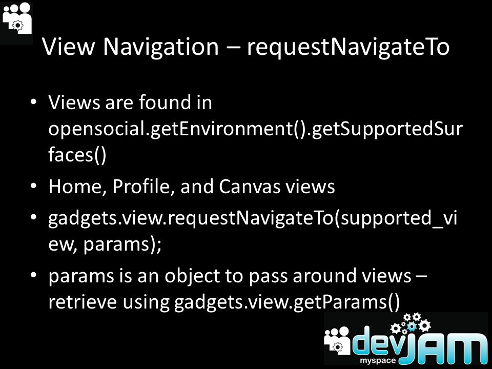 View Navigation – requestNavigateTo Views are found in opensocial.getEnvironment().getSupportedSur faces() Home, Profile, and Canvas views gadgets.view.requestNavigateTo(supported_vi ew, params); params is an object to pass around views – retrieve using gadgets.view.getParams()