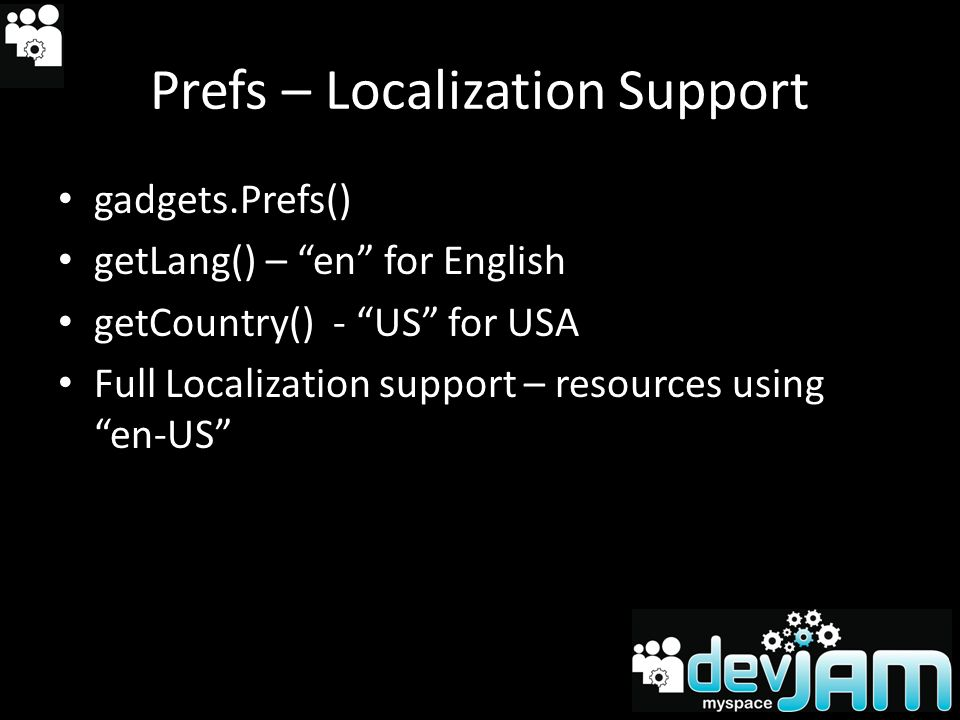 Prefs – Localization Support gadgets.Prefs() getLang() – en for English getCountry() - US for USA Full Localization support – resources using en-US