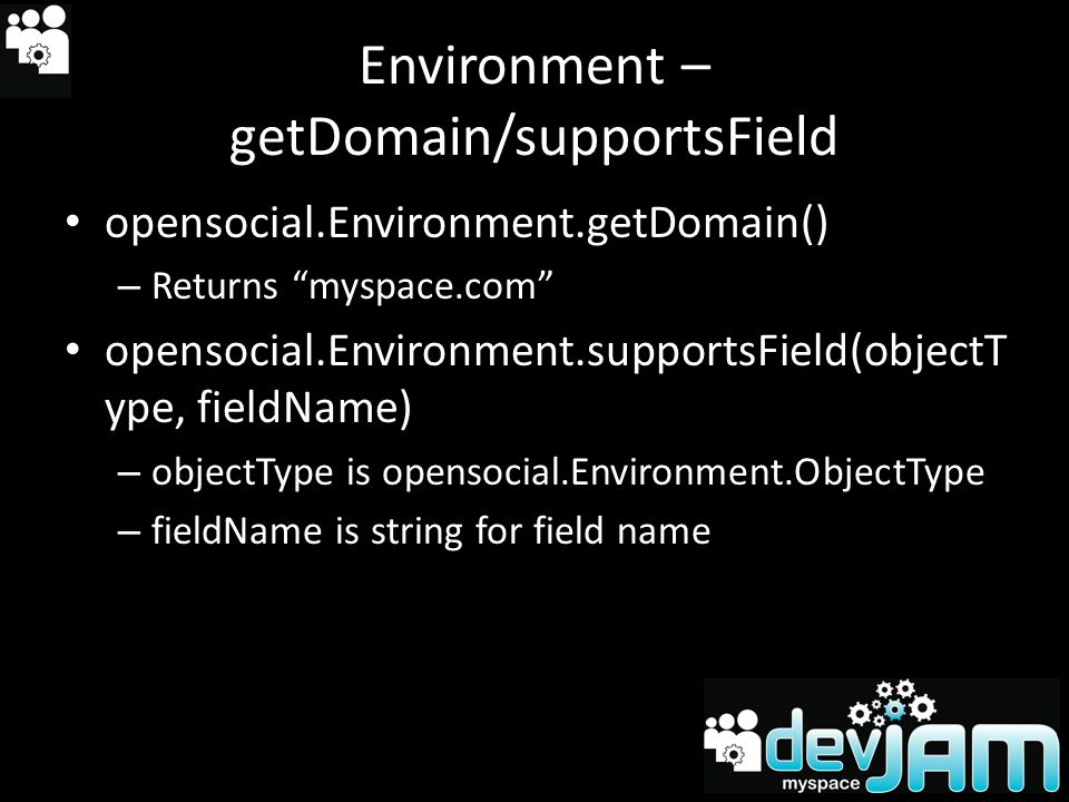 Environment – getDomain/supportsField opensocial.Environment.getDomain() – Returns myspace.com opensocial.Environment.supportsField(objectT ype, fieldName) – objectType is opensocial.Environment.ObjectType – fieldName is string for field name