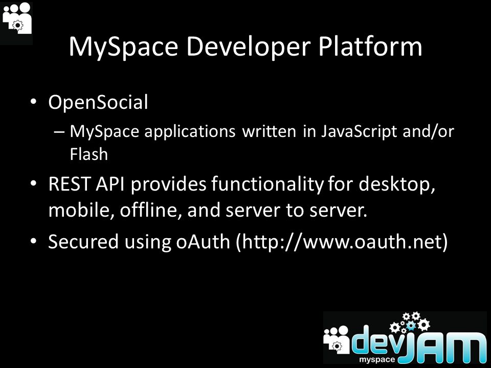 MySpace Developer Platform OpenSocial – MySpace applications written in JavaScript and/or Flash REST API provides functionality for desktop, mobile, offline, and server to server.
