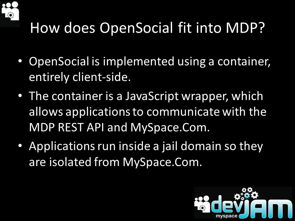 OpenSocial 0.7/0.8 Basics Javascript container adheres to OpenSocial standard and wraps our RESTful API All extensions live in MyOpenSpace All reference types, property names and defined values are Enums gadgets namespace provides generic support for apps Obtain reference to current container via singleton - opensocial.Container.get()