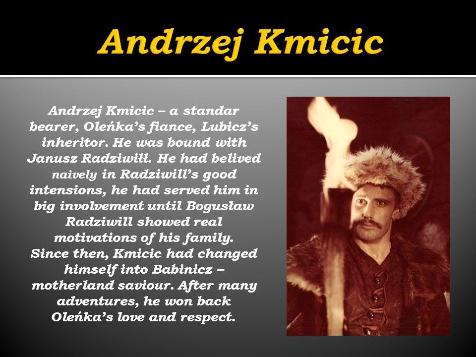 Andrzej Kmicic – a standar bearer, Oleńkas fiance, Lubiczs inheritor. He was bound with Janusz Radziwiłł. He had belived naively in Radziwills good in