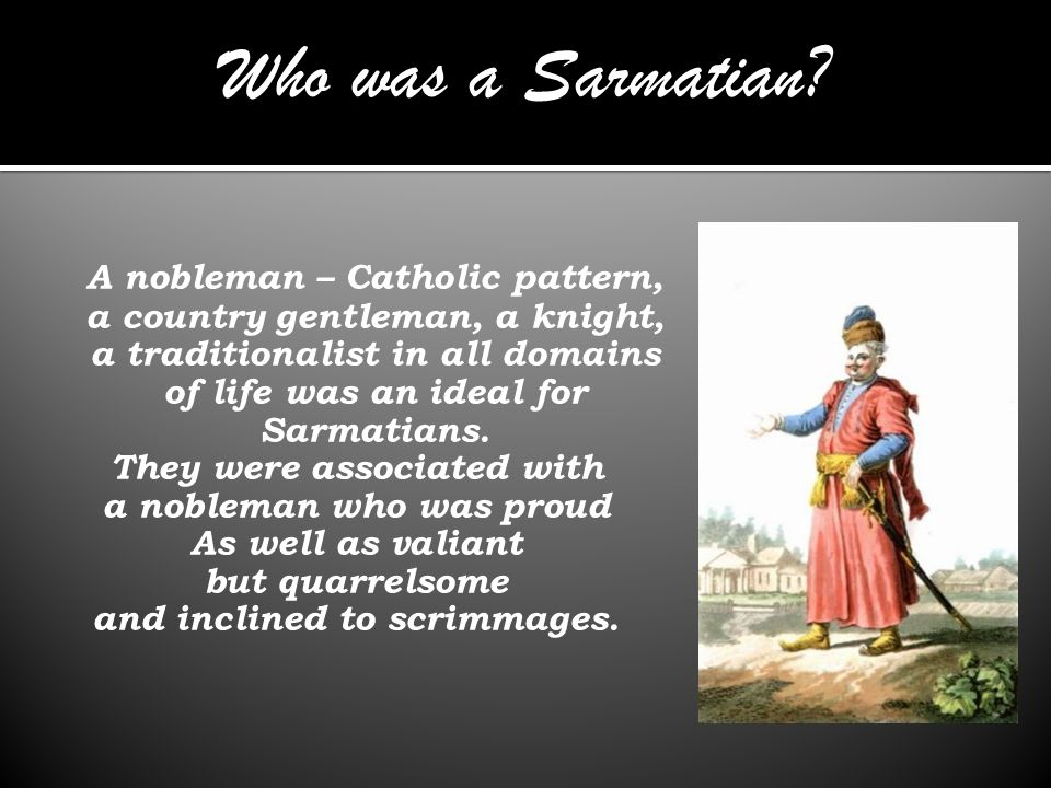 A nobleman – Catholic pattern, a country gentleman, a knight, a traditionalist in all domains of life was an ideal for Sarmatians.