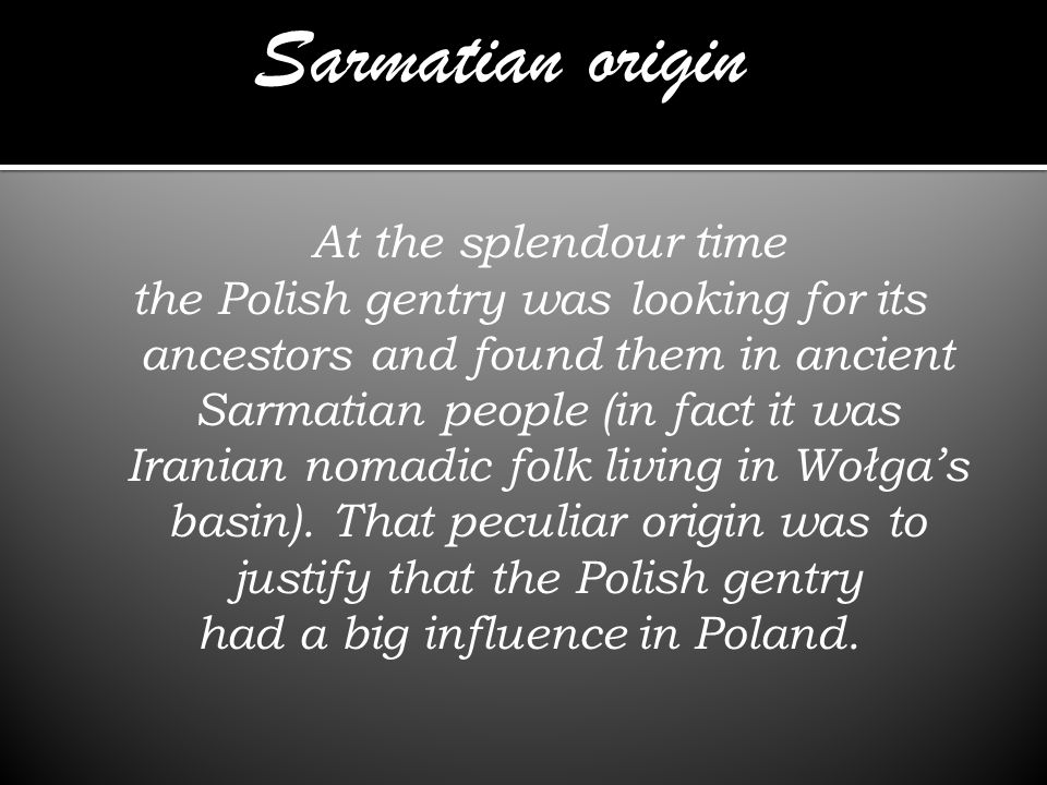 At the splendour time the Polish gentry was looking for its ancestors and found them in ancient Sarmatian people (in fact it was Iranian nomadic folk living in Wołgas basin).