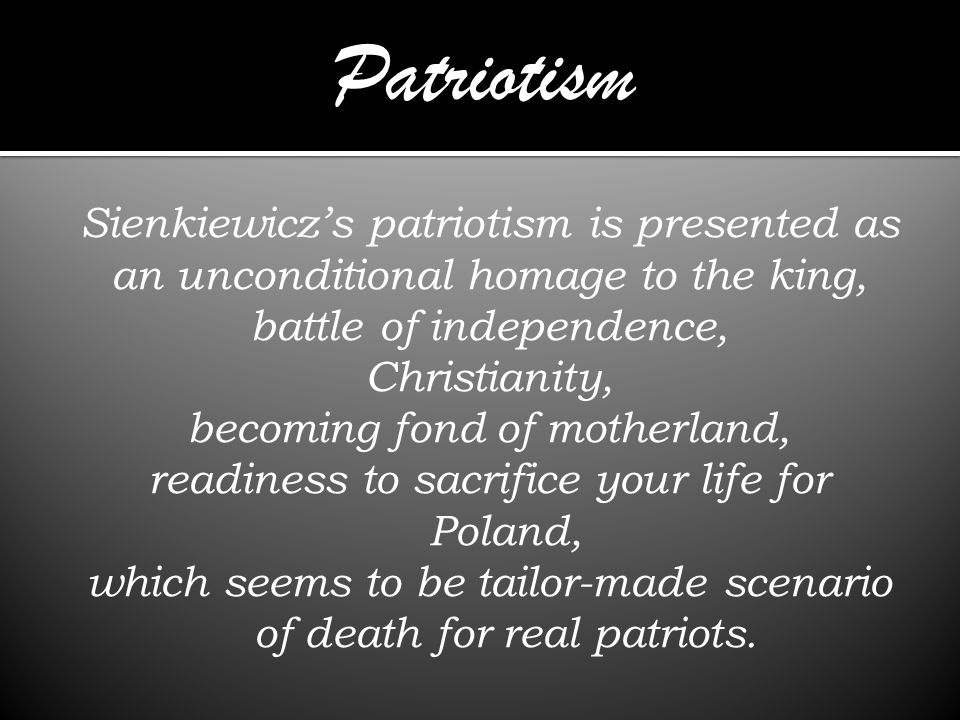 Sienkiewiczs patriotism is presented as an unconditional homage to the king, battle of independence, Christianity, becoming fond of motherland, readiness to sacrifice your life for Poland, which seems to be tailor-made scenario of death for real patriots.