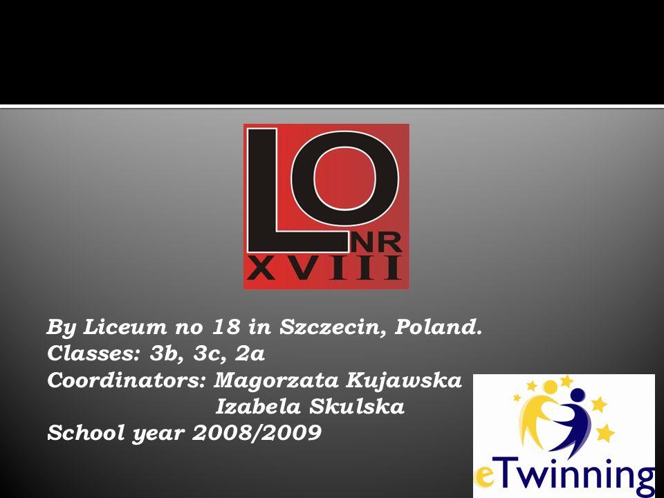 By Liceum no 18 in Szczecin, Poland. Classes: 3b, 3c, 2a Coordinators: Magorzata Kujawska Izabela Skulska School year 2008/2009
