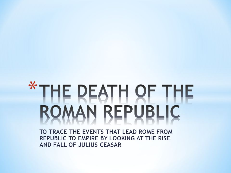 TO TRACE THE EVENTS THAT LEAD ROME FROM REPUBLIC TO EMPIRE BY LOOKING AT THE RISE AND FALL OF JULIUS CEASAR